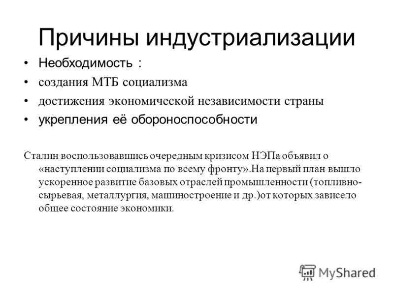 Причины индустриализации Необходимость : создания МТБ социализма достижения экономической независимости страны укрепления её обороноспособности Сталин воспользовавшись очередным кризисом НЭПа объявил о «наступлении социализма по всему фронту».На перв