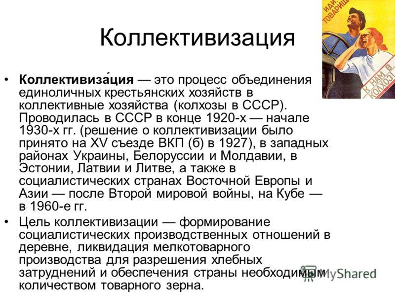 Коллективизация Коллективиза́ция это процесс объединения единоличных крестьянских хозяйств в коллективные хозяйства (колхозы в СССР). Проводилась в СС