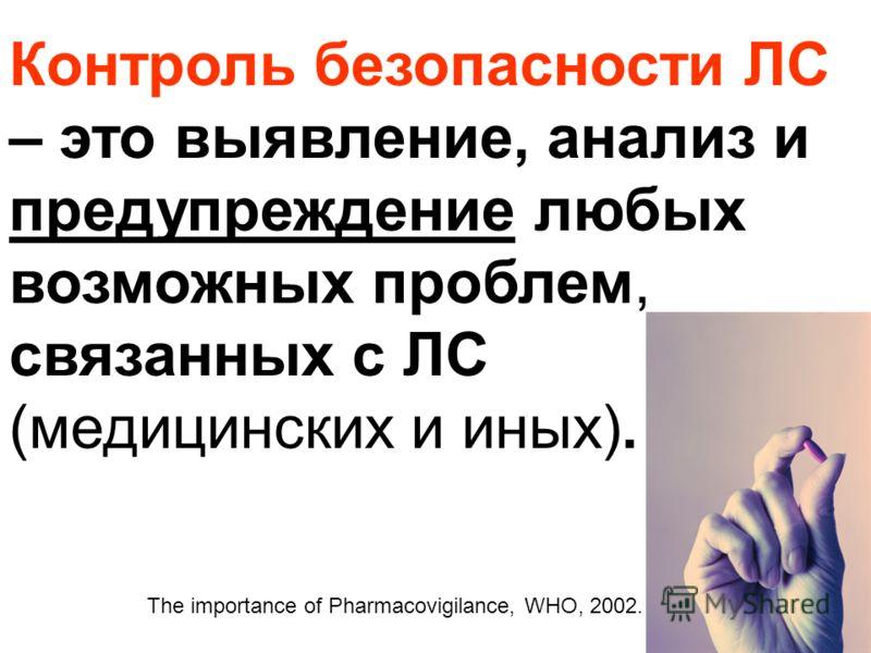Контроль безопасности ЛС – это выявление, анализ и предупреждение любых возможных проблем, связанных с ЛС (медицинских и иных). The importance of Pharmacovigilance, WHO, 2002.