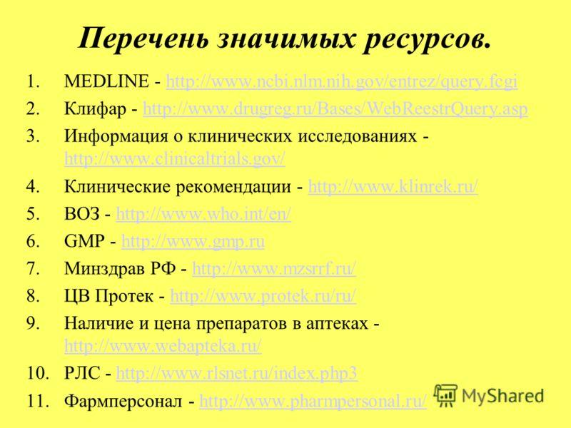 Перечень значимых ресурсов. 1.МEDLINE - http://www.ncbi.nlm.nih.gov/entrez/query.fcgihttp://www.ncbi.nlm.nih.gov/entrez/query.fcgi 2.Клифар - http://www.drugreg.ru/Bases/WebReestrQuery.asphttp://www.drugreg.ru/Bases/WebReestrQuery.asp 3.Информация о
