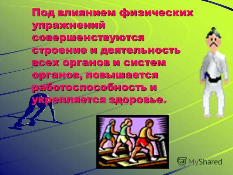 Под влиянием физических упражнений совершенствуются строение и деятельность всех органов и систем органов, повышается работоспособность и укрепляется здоровье.