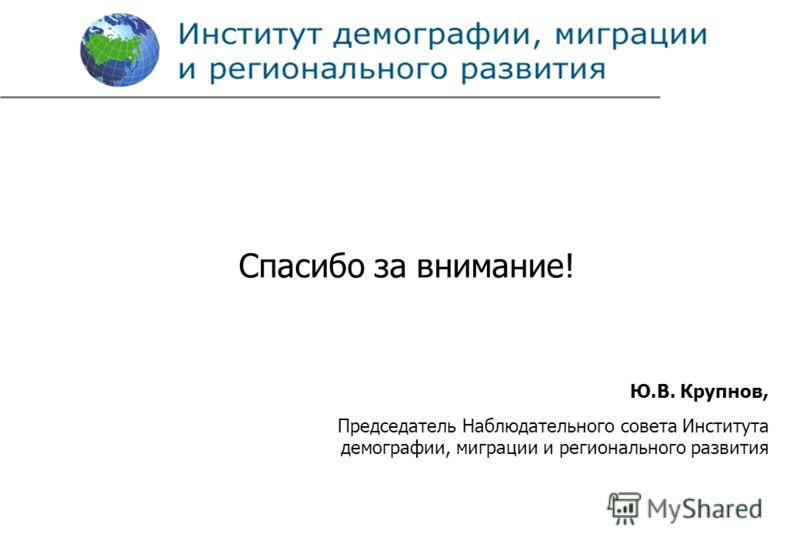 Спасибо за внимание! Ю.В. Крупнов, Председатель Наблюдательного совета Института демографии, миграции и регионального развития