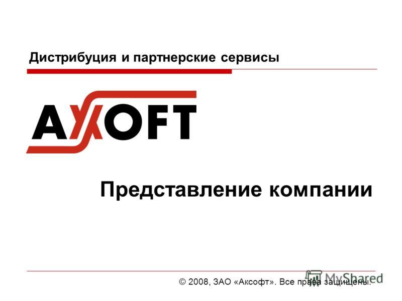 Дистрибуция и партнерские сервисы Представление компании © 2008, ЗАО «Аксофт». Все права защищены.