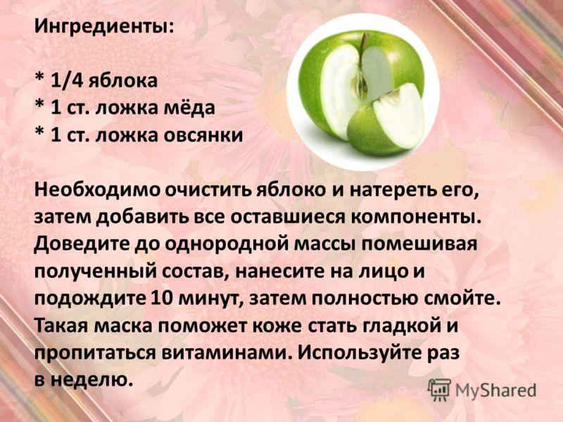Ингредиенты: * 1/4 яблока * 1 ст. ложка мёда * 1 ст. ложка овсянки Необходимо очистить яблоко и натереть его, затем добавить все оставшиеся компоненты. Доведите до однородной массы помешивая полученный состав, нанесите на лицо и подождите 10 минут, з