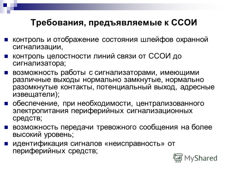 Требования, предъявляемые к ССОИ контроль и отображение состояния шлейфов охранной сигнализации, контроль целостности линий связи от ССОИ до сигнализатора; возможность работы с сигнализаторами, имеющими различные выходы нормально замкнутые, нормально
