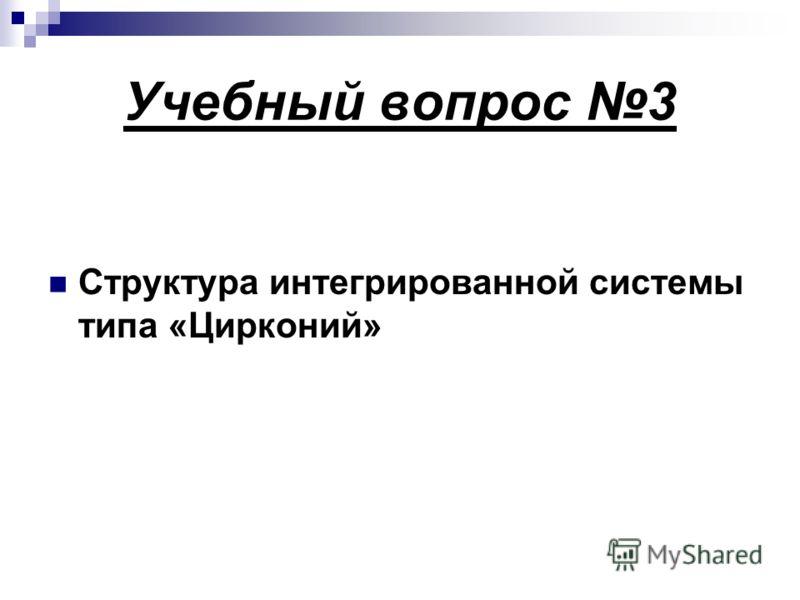 Учебный вопрос 3 Структура интегрированной системы типа «Цирконий»