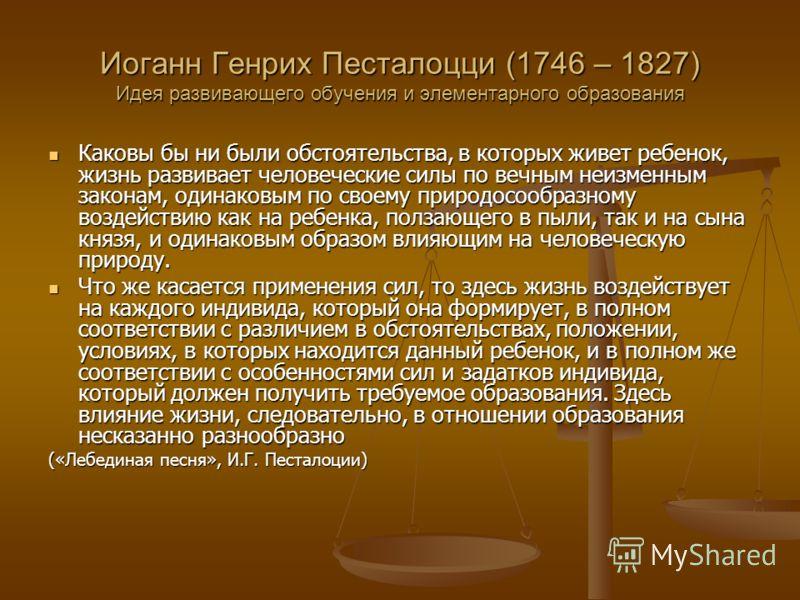 Иоганн Генрих Песталоцци (1746 – 1827) Идея развивающего обучения и элементарного образования Каковы бы ни были обстоятельства, в которых живет ребенок, жизнь развивает человеческие силы по вечным неизменным законам, одинаковым по своему природосообр