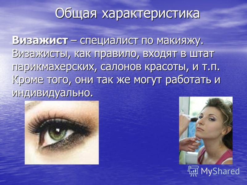 Визажист – специалист по макияжу. Визажисты, как правило, входят в штат парикмахерских, салонов красоты, и т.п. Кроме того, они так же могут работать и индивидуально. Общая характеристика