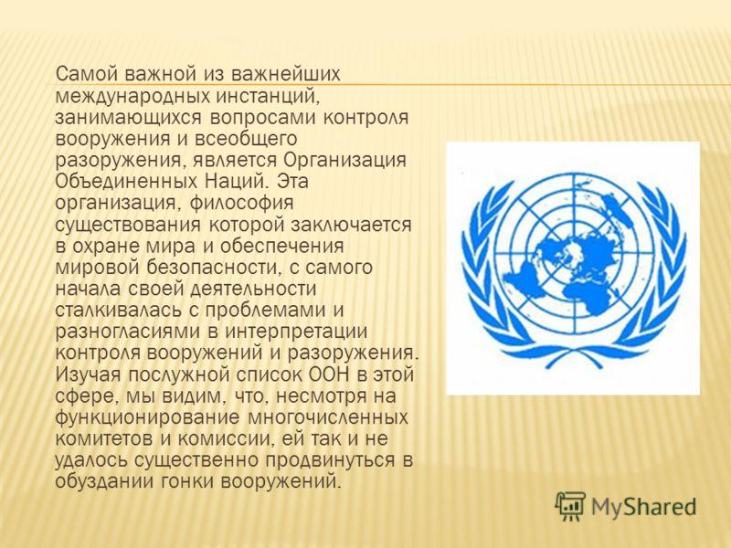 Самой важной из важнейших международных инстанций, занимающихся вопросами контроля вооружения и всеобщего разоружения, является Организация Объединенных Наций. Эта организация, философия существования которой заключается в охране мира и обеспечения м