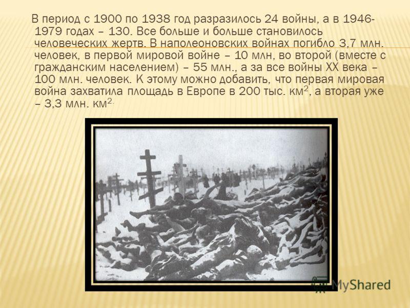 В период с 1900 по 1938 год разразилось 24 войны, а в 1946- 1979 годах – 130. Все больше и больше становилось человеческих жертв. В наполеоновских войнах погибло 3,7 млн. человек, в первой мировой войне – 10 млн, во второй (вместе с гражданским насел