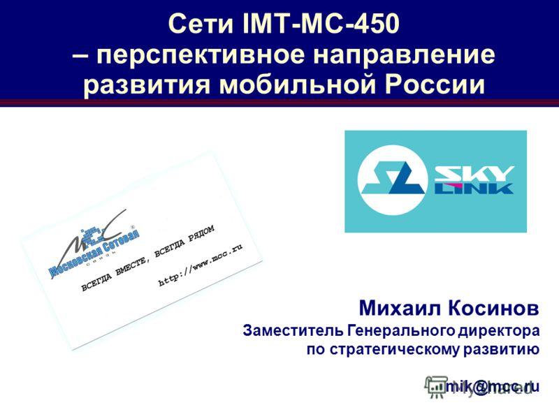 Сети IMT-MC-450 – перспективное направление развития мобильной России Михаил Косинов Заместитель Генерального директора по стратегическому развитию mik@mcc.ru