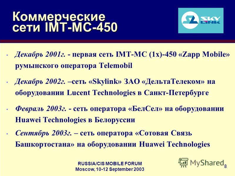 RUSSIA/CIS MOBILE FORUM Moscow, 10-12 September 2003 8 Коммерческие сети IMT-MC-450 Декабрь 2001г. - первая сеть IMT-MC (1x)-450 «Zapp Mobile» румынского оператора Telemobil Декабрь 2002г. –сеть «Skylink» ЗАО «ДельтаТелеком» на оборудовании Lucent Te