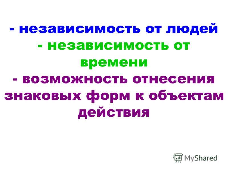 - независимость от людей - независимость от времени - возможность отнесения знаковых форм к объектам действия