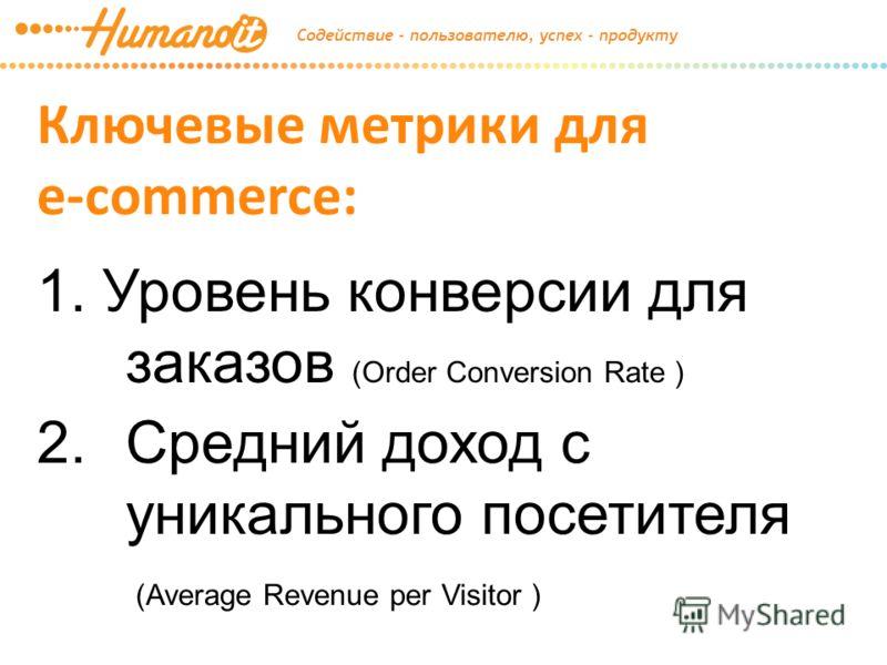 Ключевые метрики для e-commerce: 1. Уровень конверсии для заказов (Order Conversion Rate ) 2.Средний доход с уникального посетителя (Average Revenue per Visitor )