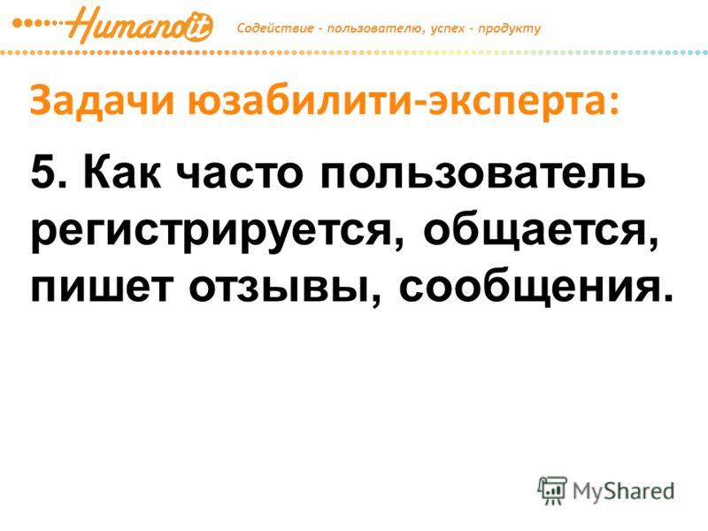 Задачи юзабилити-эксперта: 5. Как часто пользователь регистрируется, общается, пишет отзывы, сообщения.