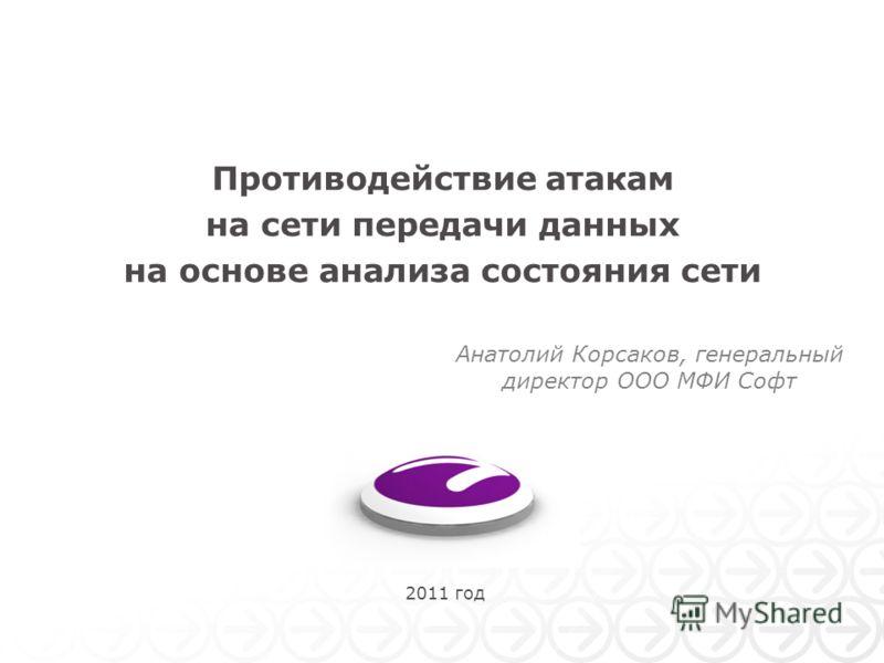 2011 год Противодействие атакам на сети передачи данных на основе анализа состояния сети Анатолий Корсаков, генеральный директор ООО МФИ Софт