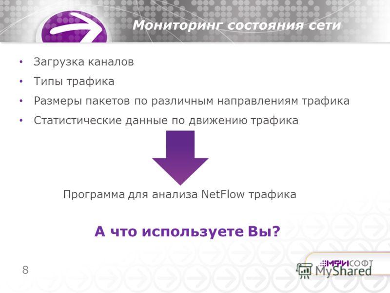 8 Загрузка каналов Типы трафика Размеры пакетов по различным направлениям трафика Статистические данные по движению трафика Мониторинг состояния сети Программа для анализа NetFlow трафика А что используете Вы?