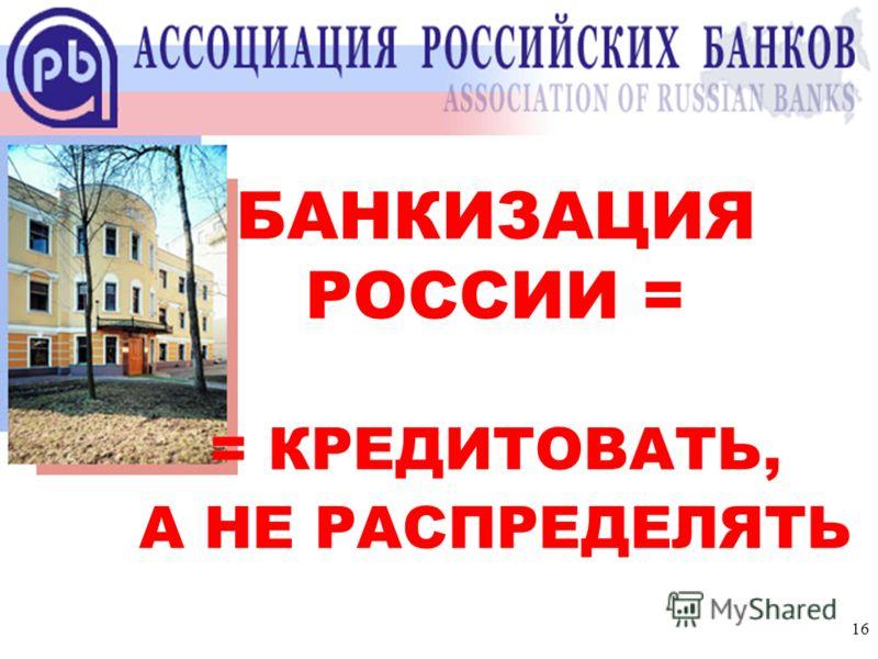 16 Ассоциация российских банков БАНКИЗАЦИЯ РОССИИ = = КРЕДИТОВАТЬ, А НЕ РАСПРЕДЕЛЯТЬ