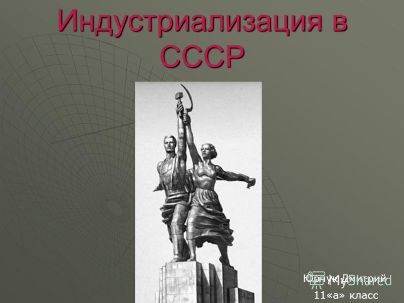 Индустриализация в СССР Юрчук Дмитрий 11«а» класс