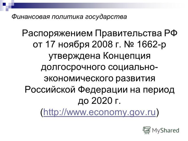 Финансовая политика государства Распоряжением Правительства РФ от 17 ноября 2008 г. 1662-р утверждена Концепция долгосрочного социально- экономического развития Российской Федерации на период до 2020 г. (http://www.economy.gov.ru)http://www.economy.g