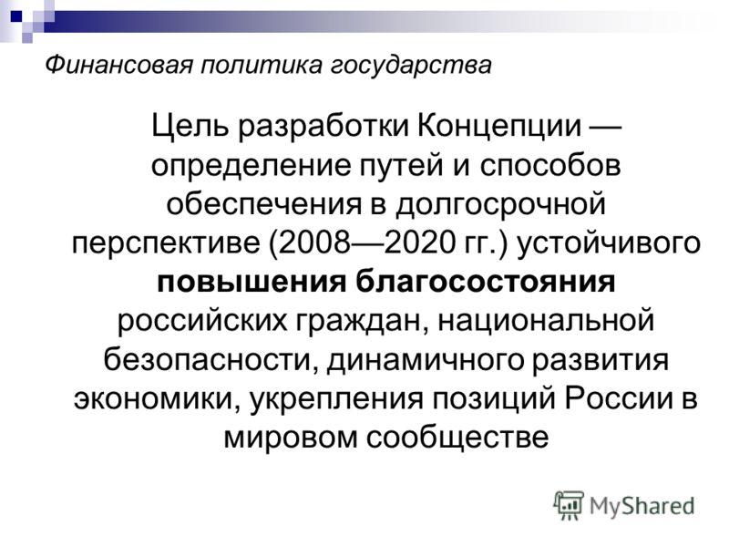 Финансовая политика государства Цель разработки Концепции определение путей и способов обеспечения в долгосрочной перспективе (20082020 гг.) устойчивого повышения благосостояния российских граждан, национальной безопасности, динамичного развития экон