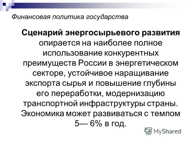 Финансовая политика государства Сценарий энергосырьевого развития опирается на наиболее полное использование конкурентных преимуществ России в энергетическом секторе, устойчивое наращивание экспорта сырья и повышение глубины его переработки, модерниз