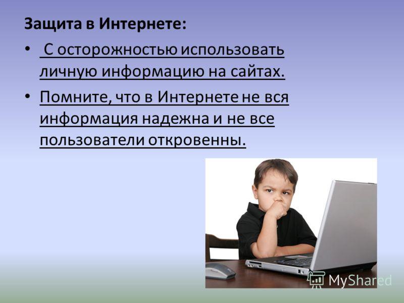 Защита в Интернете: С осторожностью использовать личную информацию на сайтах. Помните, что в Интернете не вся информация надежна и не все пользователи откровенны.