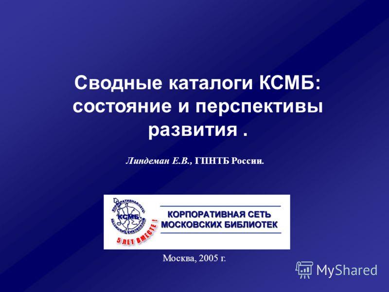 Сводные каталоги КСМБ: состояние и перспективы развития. Москва, 2005 г. Линдеман Е.В., ГПНТБ России.