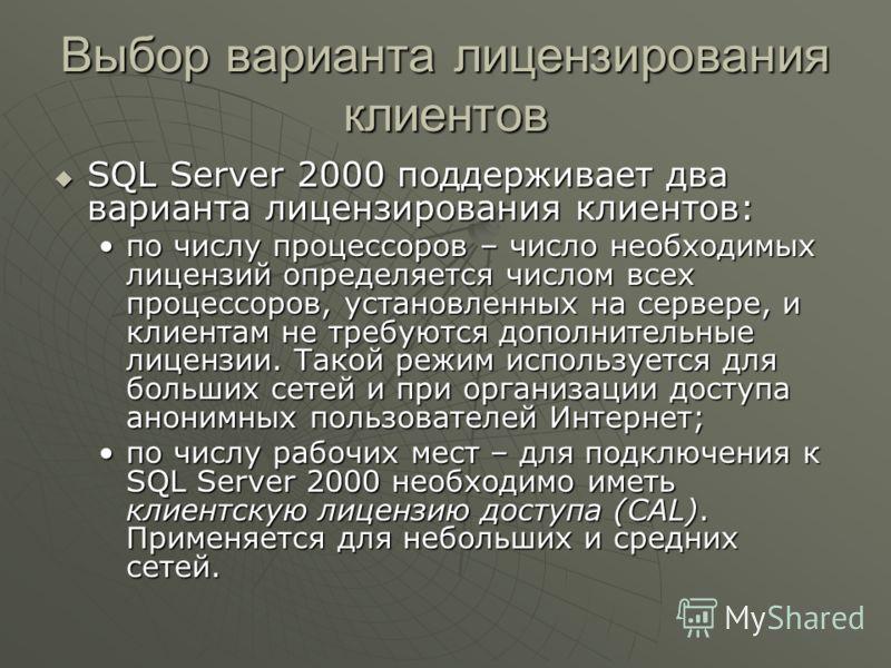Выбор варианта лицензирования клиентов SQL Server 2000 поддерживает два варианта лицензирования клиентов: SQL Server 2000 поддерживает два варианта лицензирования клиентов: по числу процессоров – число необходимых лицензий определяется числом всех пр