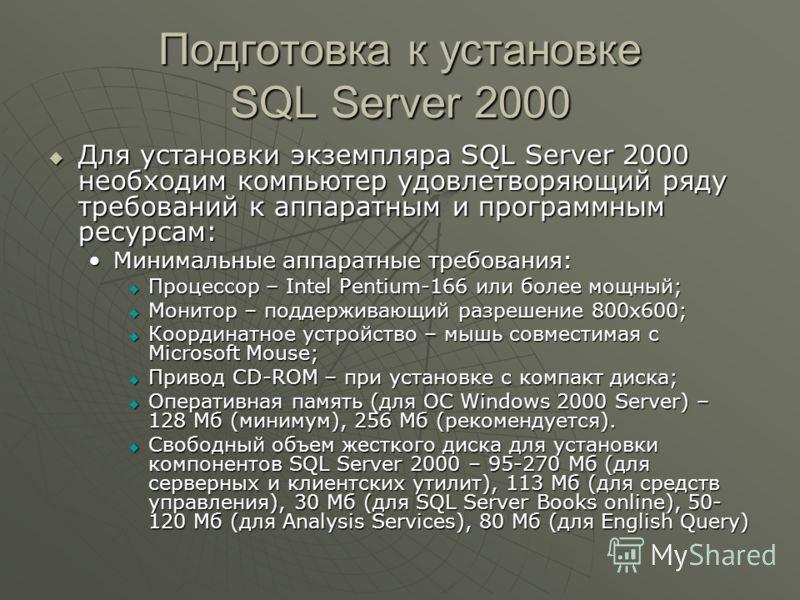 Подготовка к установке SQL Server 2000 Для установки экземпляра SQL Server 2000 необходим компьютер удовлетворяющий ряду требований к аппаратным и программным ресурсам: Для установки экземпляра SQL Server 2000 необходим компьютер удовлетворяющий ряду