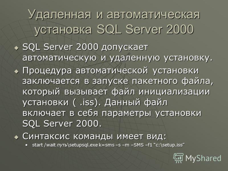 Удаленная и автоматическая установка SQL Server 2000 SQL Server 2000 допускает автоматическую и удаленную установку. SQL Server 2000 допускает автоматическую и удаленную установку. Процедура автоматической установки заключается в запуске пакетного фа