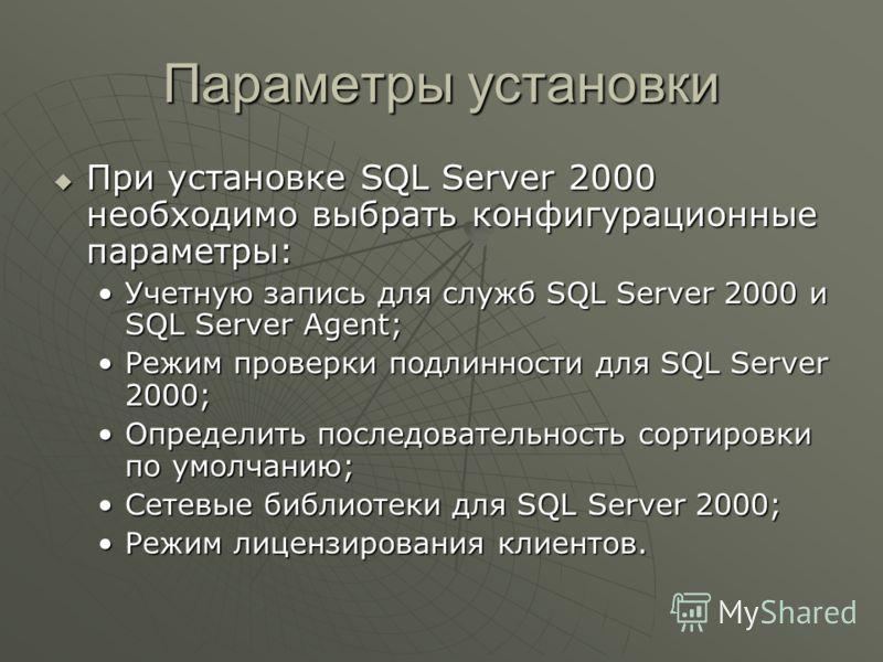 Параметры установки При установке SQL Server 2000 необходимо выбрать конфигурационные параметры: При установке SQL Server 2000 необходимо выбрать конфигурационные параметры: Учетную запись для служб SQL Server 2000 и SQL Server Agent;Учетную запись д