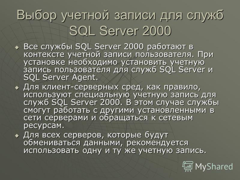 Выбор учетной записи для служб SQL Server 2000 Все службы SQL Server 2000 работают в контексте учетной записи пользователя. При установке необходимо установить учетную запись пользователя для служб SQL Server и SQL Server Agent. Все службы SQL Server