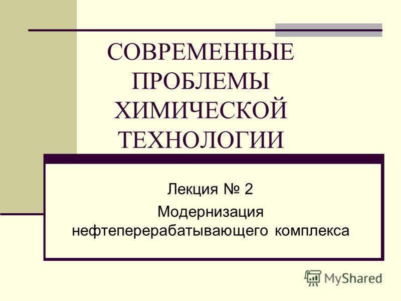 СОВРЕМЕННЫЕ ПРОБЛЕМЫ ХИМИЧЕСКОЙ ТЕХНОЛОГИИ Лекция 2 Модернизация нефтеперерабатывающего комплекса