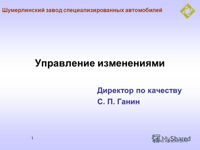 © ОАО «ШЗСА», 2010 1 Управление изменениями Директор по качеству С. П. Ганин Шумерлинский завод специализированных автомобилей