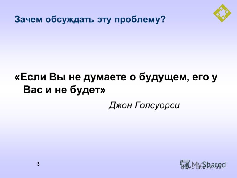 © ОАО «ШЗСА», 2010 3 Зачем обсуждать эту проблему? «Если Вы не думаете о будущем, его у Вас и не будет» Джон Голсуорси
