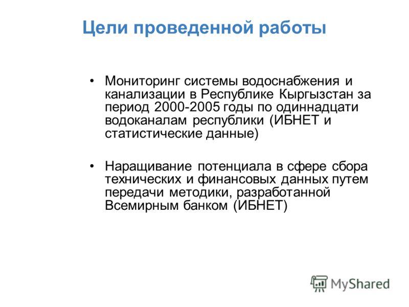 Цели проведенной работы Мониторинг системы водоснабжения и канализации в Республике Кыргызстан за период 2000-2005 годы по одиннадцати водоканалам республики (ИБНЕТ и статистические данные) Наращивание потенциала в сфере сбора технических и финансовы