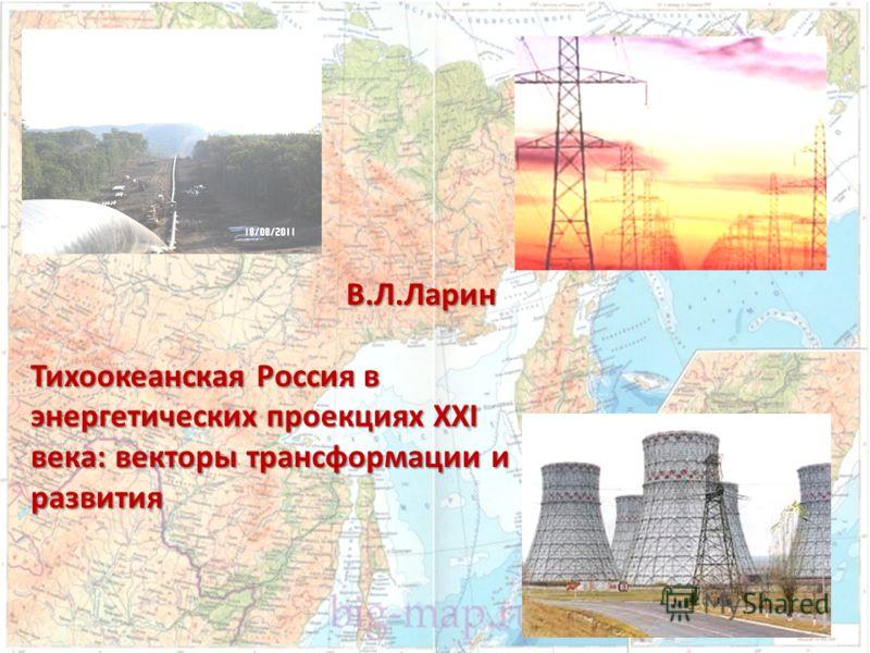 В.Л.Ларин В.Л.Ларин Тихоокеанская Россия в энергетических проекциях XXI века: векторы трансформации и развития