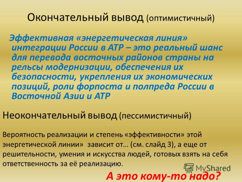 Окончательный вывод (оптимистичный) Эффективная «энергетическая линия» интеграции России в АТР – это реальный шанс для перевода восточных районов страны на рельсы модернизации, обеспечения их безопасности, укрепления их экономических позиций, роли фо