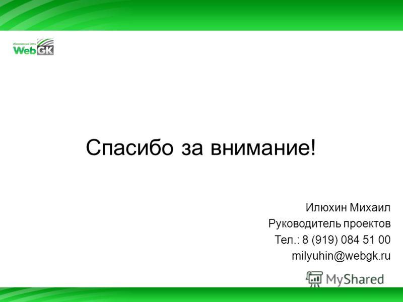 Спасибо за внимание! Илюхин Михаил Руководитель проектов Тел.: 8 (919) 084 51 00 milyuhin@webgk.ru