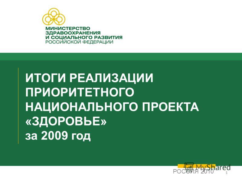 11 ИТОГИ РЕАЛИЗАЦИИ ПРИОРИТЕТНОГО НАЦИОНАЛЬНОГО ПРОЕКТА «ЗДОРОВЬЕ» за 2009 год РОССИЯ 2010