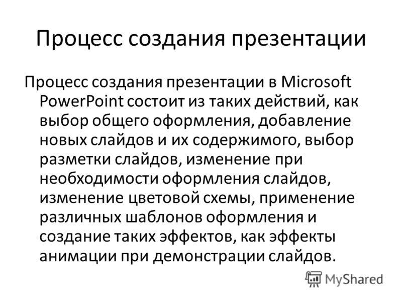 Процесс создания презентации Процесс создания презентации в Microsoft PowerPoint состоит из таких действий, как выбор общего оформления, добавление новых слайдов и их содержимого, выбор разметки слайдов, изменение при необходимости оформления слайдов