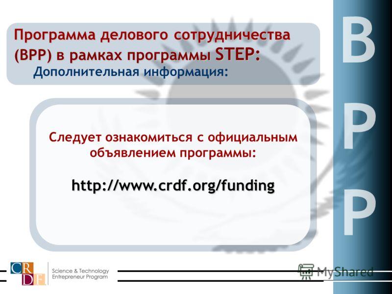 Дополнительная информация: Программа делового сотрудничества (BPP) в рамках программы STEP: Следует ознакомиться с официальным объявлением программы:http://www.crdf.org/funding