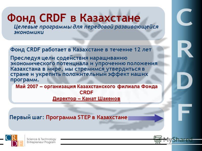 Фонд CRDF в Казахстане Целевые программы для передовой развивающейся экономики Фонд CRDF работает в Казахстане в течение 12 лет Преследуя цели содействия наращиванию экономического потенциала и упрочению положения Казахстана в мире, мы стремимся утве