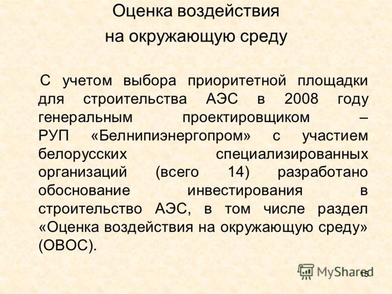 15 Оценка воздействия на окружающую среду С учетом выбора приоритетной площадки для строительства АЭС в 2008 году генеральным проектировщиком – РУП «Белнипиэнергопром» с участием белорусских специализированных организаций (всего 14) разработано обосн