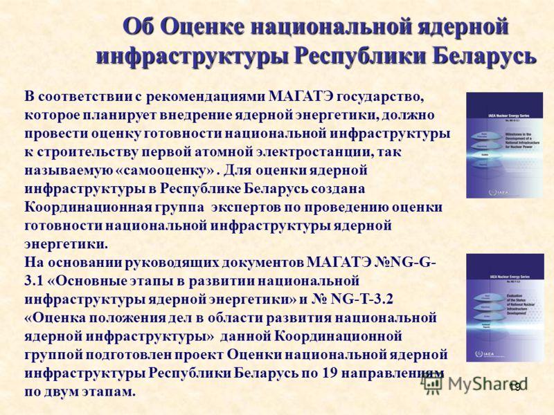 19 Об Оценке национальной ядерной инфраструктуры Республики Беларусь В соответствии с рекомендациями МАГАТЭ государство, которое планирует внедрение ядерной энергетики, должно провести оценку готовности национальной инфраструктуры к строительству пер
