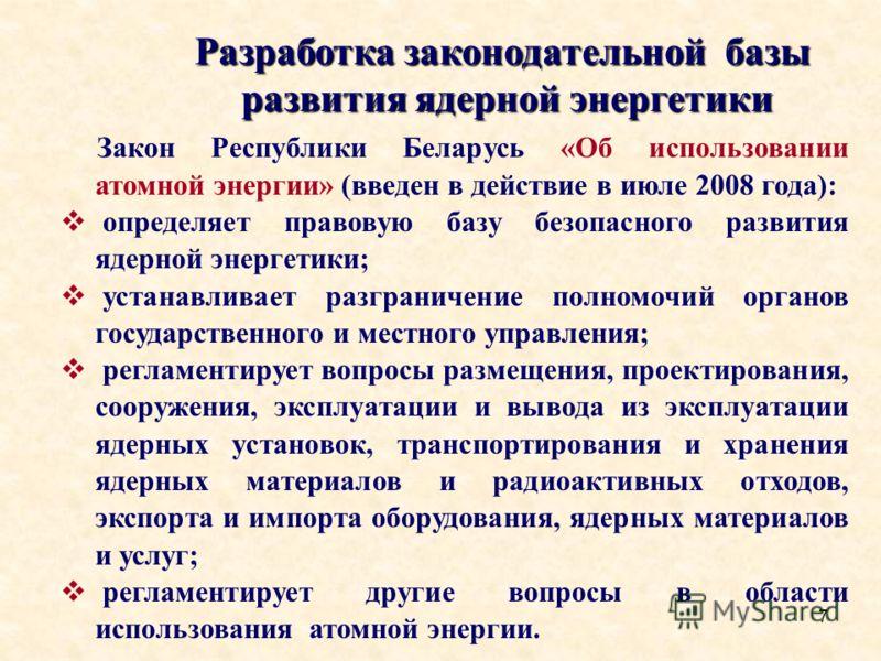 7 Разработка законодательной базы развития ядерной энергетики Закон Республики Беларусь «Об использовании атомной энергии» (введен в действие в июле 2008 года): определяет правовую базу безопасного развития ядерной энергетики; устанавливает разгранич
