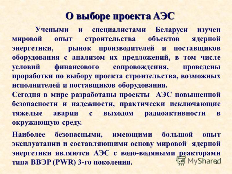 9 О выборе проекта АЭС Учеными и специалистами Беларуси изучен мировой опыт строительства объектов ядерной энергетики, рынок производителей и поставщиков оборудования с анализом их предложений, в том числе условий финансового сопровождения, проведены