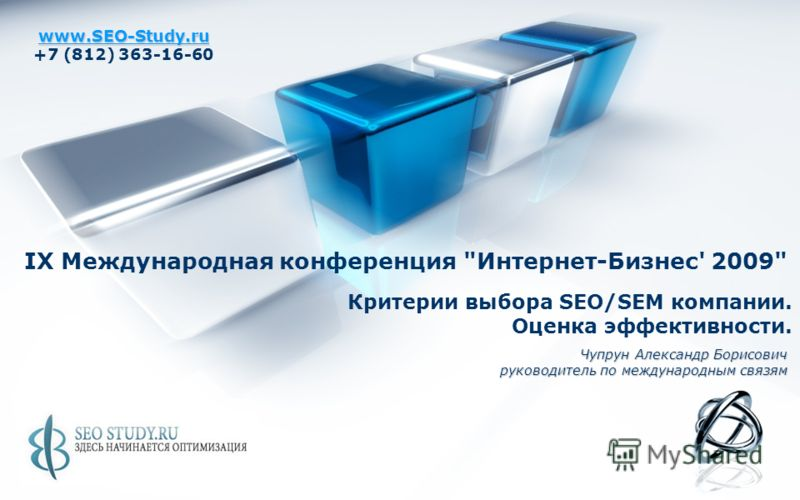 www.SEO-Study.ru +7 (812) 363-16-60 Критерии выбора SEO/SEM компании. Оценка эффективности. Чупрун Александр Борисович руководитель по международным связям IX Международная конференция Интернет-Бизнес' 2009