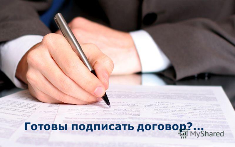 Готовы подписать договор?...